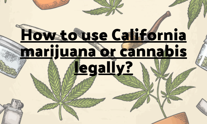 How to use California marijuana or cannabis legally?