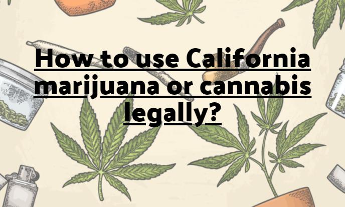 How to use California marijuana or cannabis legally?