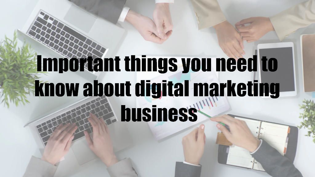 Important things you need to know about digital marketing business